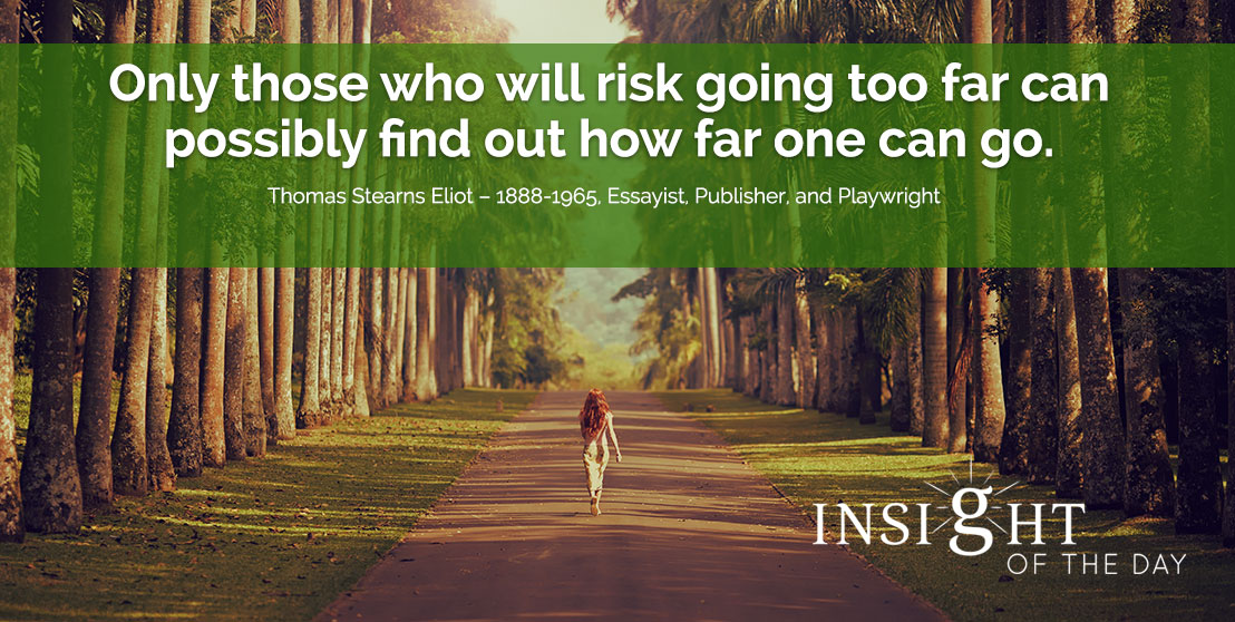 motivational quote: Only those who will risk going too far can possibly find out how far one can go. - Thomas Stearns Eliot – 1888-1965, Essayist, Publisher, and Playwright