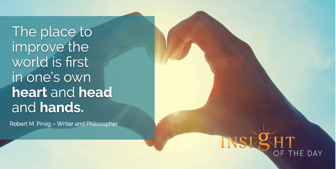 motivational quote: The place to improve the world is first in one's own heart and head and hands. - Robert M. Pirsig – Writer and Philosopher