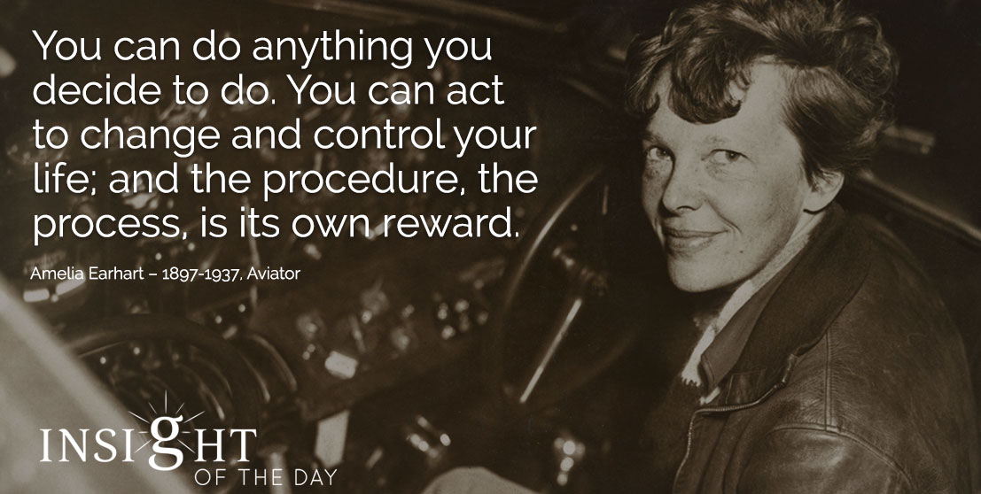 motivational quote: You can do anything you decide to do. You can act to change and control your life; and the procedure, the process, is its own reward. - Amelia Earhart – 1897-1937, Aviator