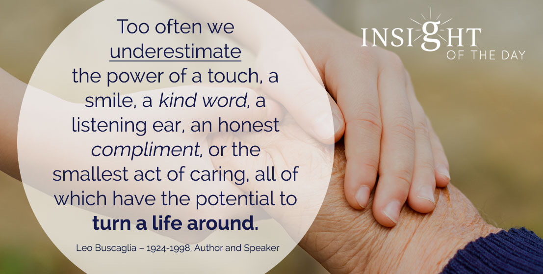 motivational quote: Too often we underestimate the power of a touch, a smile, a kind word, a listening ear, an honest compliment, or the smallest act of caring, all of which have the potential to turn a life around. - Leo Buscaglia – 1924-1998, Author and Speaker