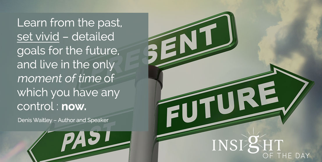 motivational quote: Learn from the past, set vivid – detailed goals for the future, and live in the only moment of time of which you have any control: now. - Denis Waitley – Author and Speaker