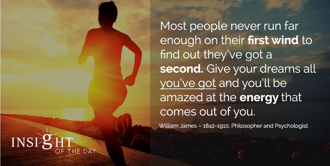 motivational quote: Most people never run far enough on their first wind to find out they've got a second. Give your dreams all you've got and you'll be amazed at the energy that comes out of you. - William James – 1842-1910, Philosopher and Psychologist