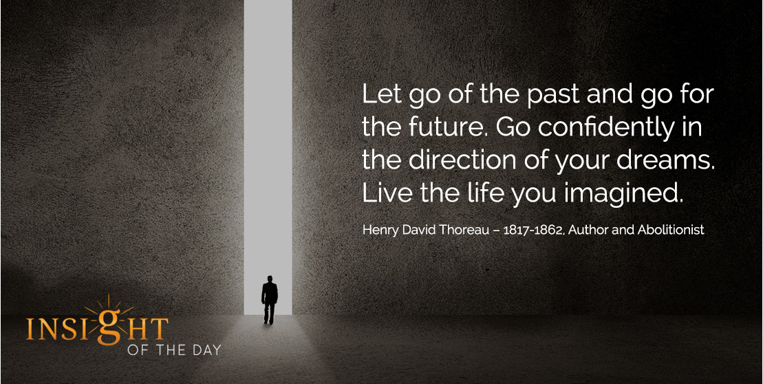 motivational quote: Let go of the past and go for the future. Go confidently in the direction of your dreams. Live the life you imagined. - Henry David Thoreau – 1817-1862, Author and Abolitionist