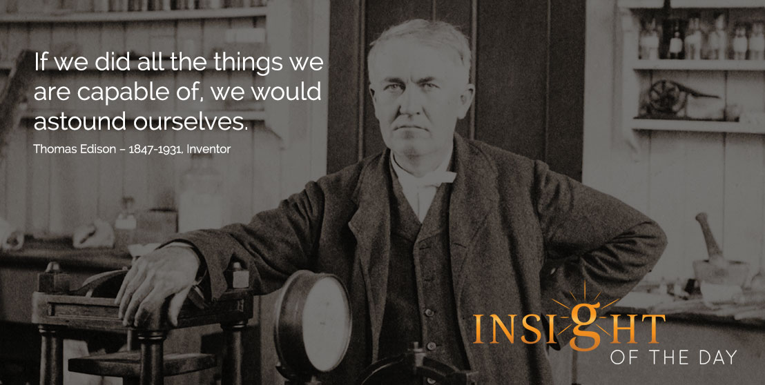 motivational quote: If we did all the things we are capable of, we would astound ourselves. - Thomas Edison – 1847-1931, Inventor