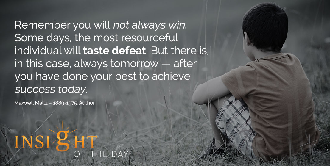 motivational quote: Remember you will not always win. Some days, the most resourceful individual will taste defeat. But there is, in this case, always tomorrow – after you have done your best to achieve success today. - Maxwell Maltz – 1889-1975, Author