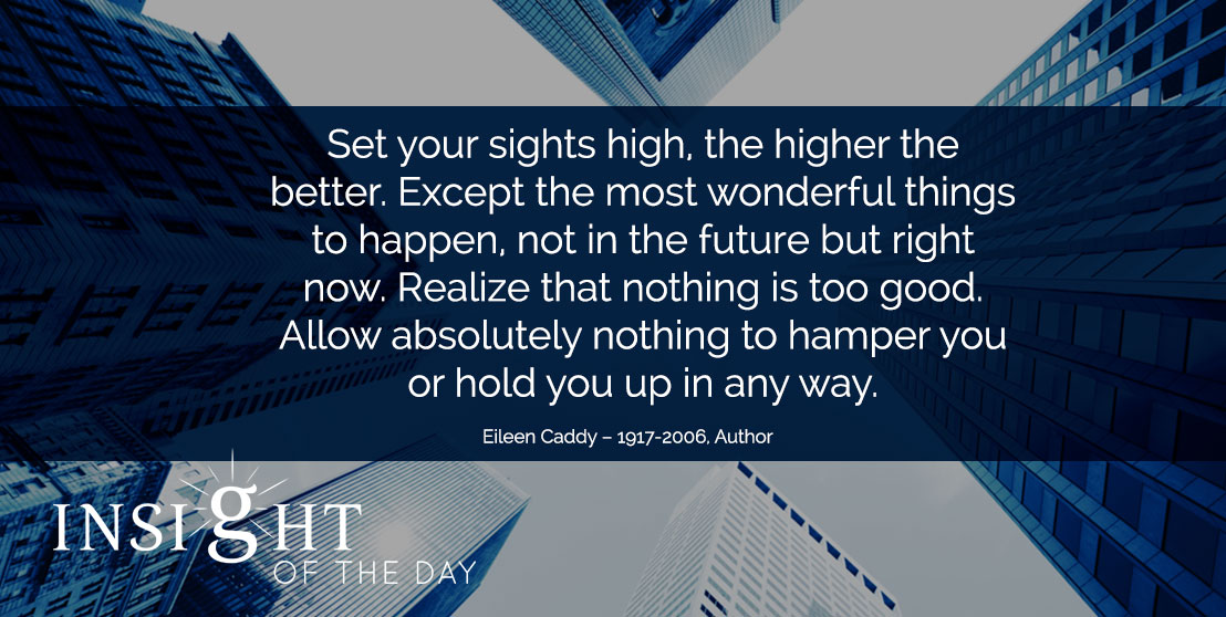 motivational quote: Set your sights high, the higher the better. Expect the most wonderful things to happen, not in the future but right now. Realize that nothing is too good. Allow absolutely nothing to hamper you or hold you up in any way. - Eileen Caddy – 1917-2006, Author