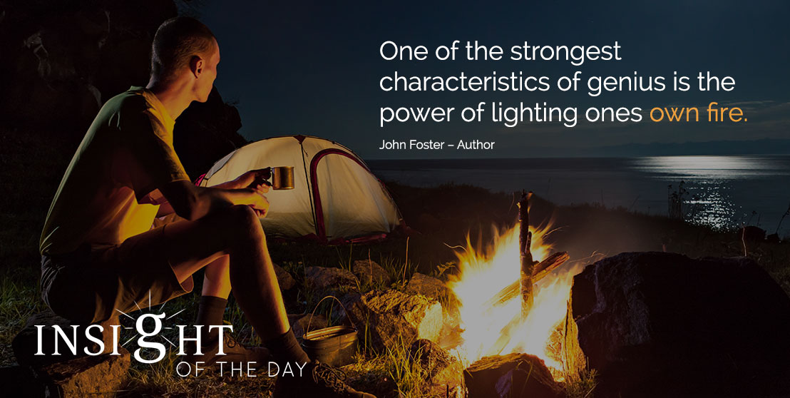 motivational quote: One of the strongest characteristics of genius is the power of lighting ones own fire. - John Foster – Author