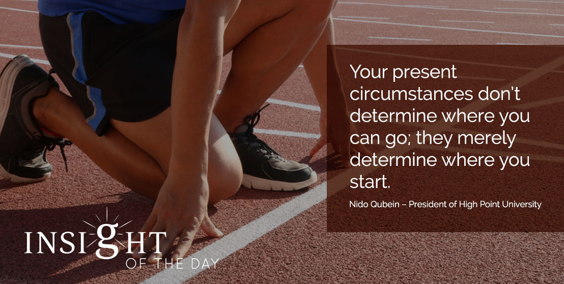 motivational quote: Your present circumstances don't determine where you can go; they merely determine where you start. - Nido Qubein – President of High Point University