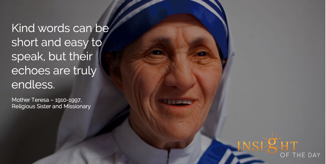 motivational quote: Kind words can be short and easy to speak, but their echoes are truly endless. - Mother Teresa – 1910-1997, Religious Sister and Missionary