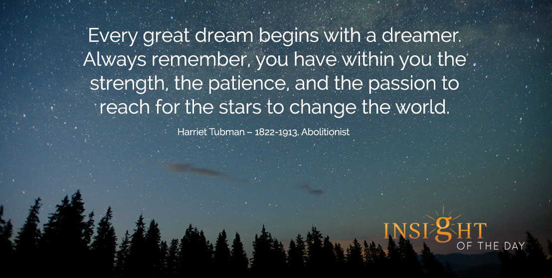 motivational quote: Every great dream begins with a dreamer. Always remember, you have within you the strength, the patience, and the passion to reach for the stars to change the world. - Harriet Tubman – 1822-1913, Abolitionist