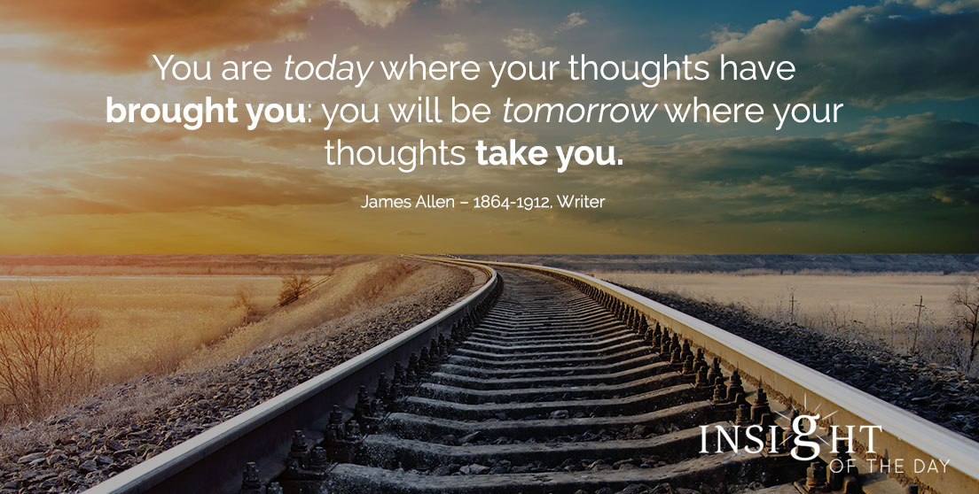 motivational quote: You are today where your thoughts have brought you: you will be tomorrow where your thoughts take you. - James Allen – 1864-1912, Writer