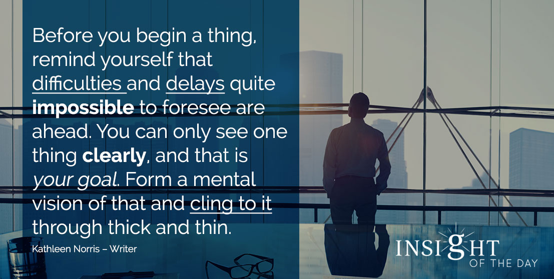 motivational quote: Before you begin a thing, remind yourself that difficulties and delays quite impossible to foresee are ahead. You can only see one thing clearly, and that is your goal. Form a mental vision of that and cling to it through thick and thin. - Kathleen Norris – Writer
