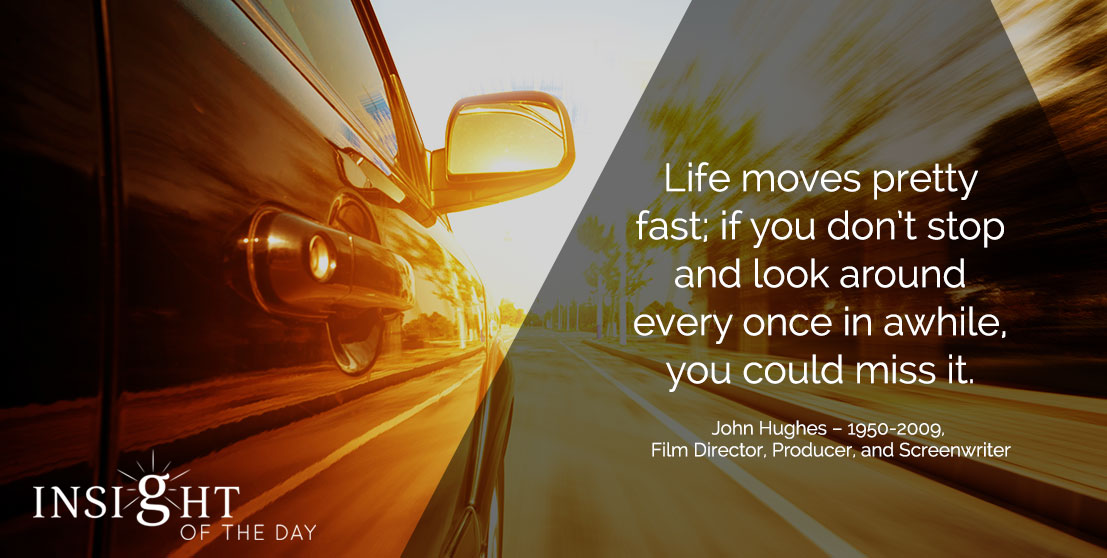 motivational quote: Life moves pretty fast; if you don't stop and look around every once in awhile, you could miss it. - John Hughes - 1950-2009, Film Director, Producer, and Screenwriter