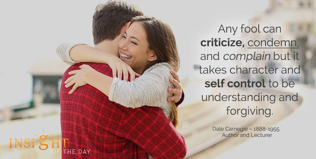 motivational quote: Any fool can criticize, condemn, and complain but it takes character and self control to be understanding and forgiving. - Dale Carnegie – 1888-1955, Author and Lecturer