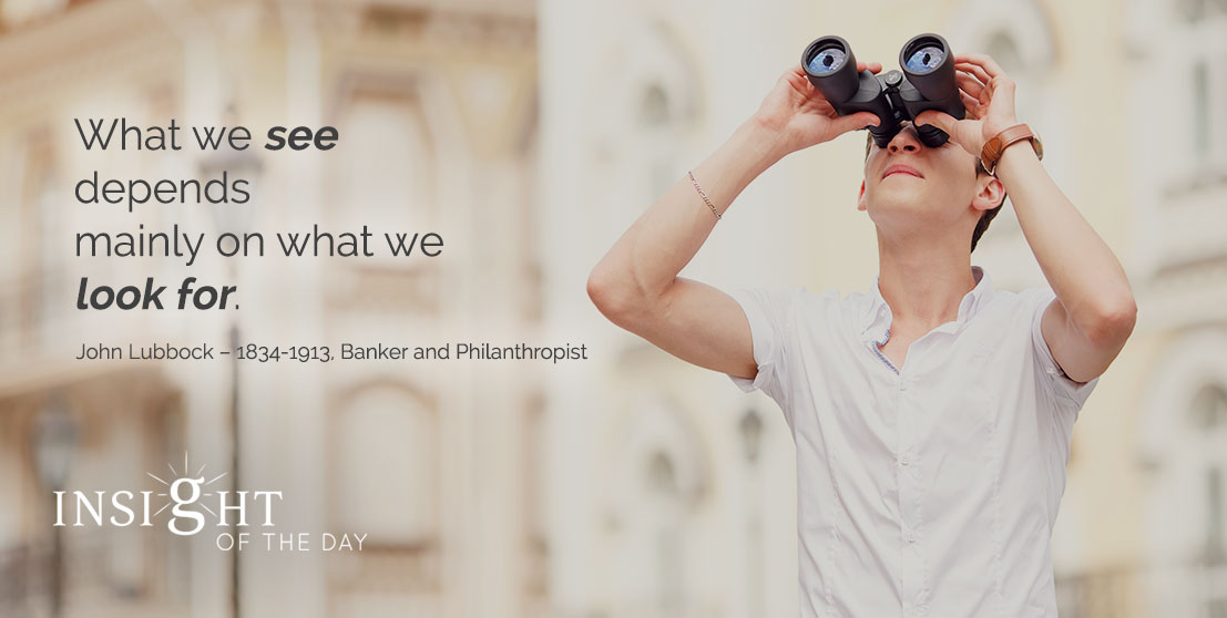 motivational quote: What we see depends mainly on what we look for. - John Lubbock – 1834-1913, Banker and Philanthropist