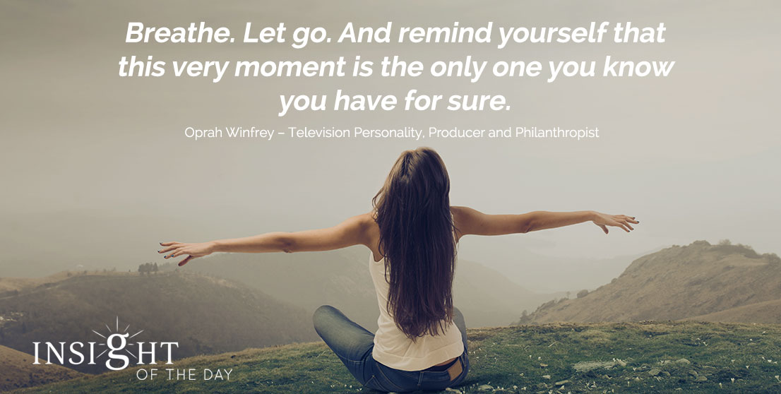 motivational quote: Breathe. Let go. And remind yourself that this very moment is the only one you know you have for sure. - Oprah Winfrey – Television Personality, Producer, and Philanthropist