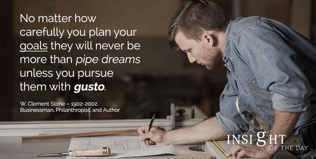 motivational quote: No matter how carefully you plan your goals they will never be more than pipe dreams unless you pursue them with gusto. - W. Clement Stone – 1902-2002, Businessman, Philanthropist, and Author