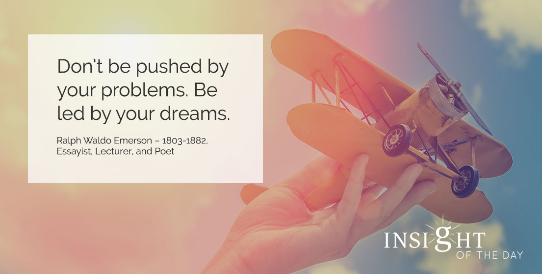 motivational quote: Don't be pushed by your problems. Be led by your dreams. - Ralph Waldo Emerson - 1803-1882, Essayist, Lecturer, and Poet