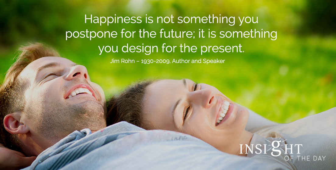 motivational quote: Happiness is not something you postpone for the future; it is something you design for the present. - Jim Rohn - 1930-2009, Author and Speaker
