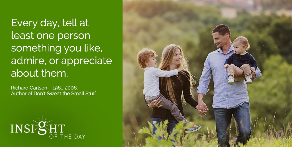 motivational quote: Every day, tell at least one person something you like, admire, or appreciate about them. - Richard Carlson – 1961-2006, Author of Don't Sweat the Small Stuff