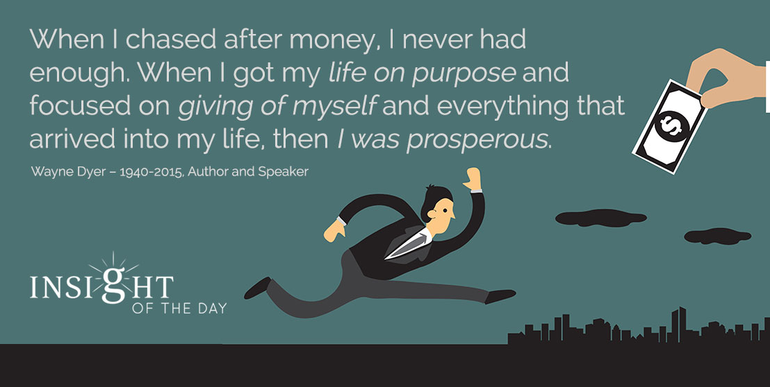 motivational quote: When I chased after money, I never had enough. When I got my life on purpose and focused on giving of myself and everything that arrived into my life, then I was prosperous. - Wayne Dyer – 1940-2015, Author and Speaker
