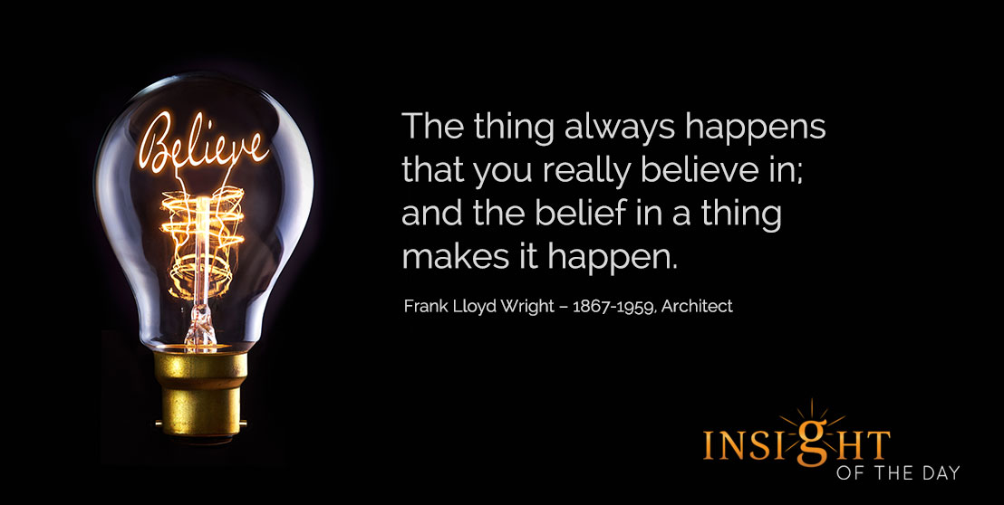 motivational quote: The thing always happens that you really believe in; and the belief in a thing makes it happen. - Frank Lloyd Wright – 1867-1959, Architect