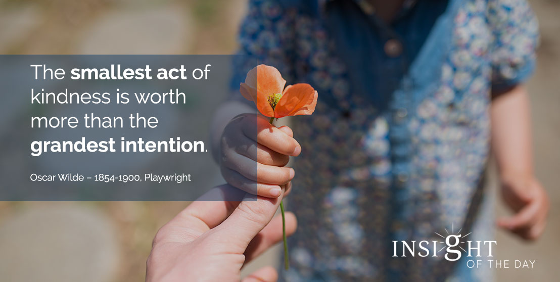 motivational quote: The smallest act of kindness is worth more than the grandest intention. - Oscar Wilde – 1854-1900, Playwright