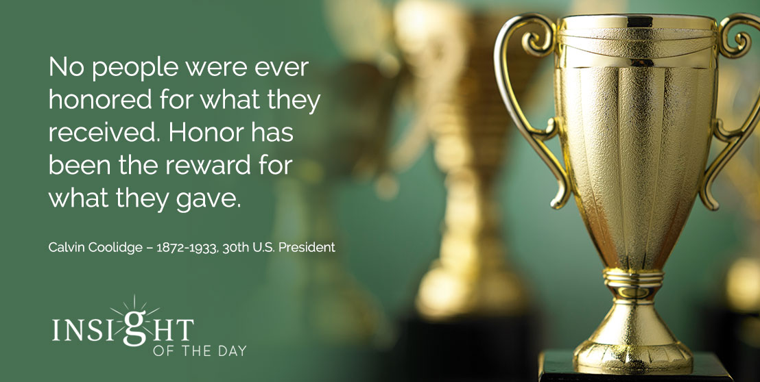 motivational quote: No people were ever honored for what they received. Honor has been the reward for what they gave. - Calvin Coolidge – 1872-1933, 30th U.S. President