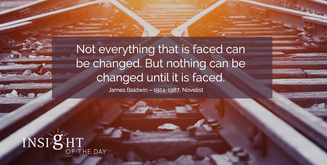 motivational quote: Not everything that is faced can be changed. But nothing can be changed until it is faced. - James Baldwin – 1924-1987, Novelist