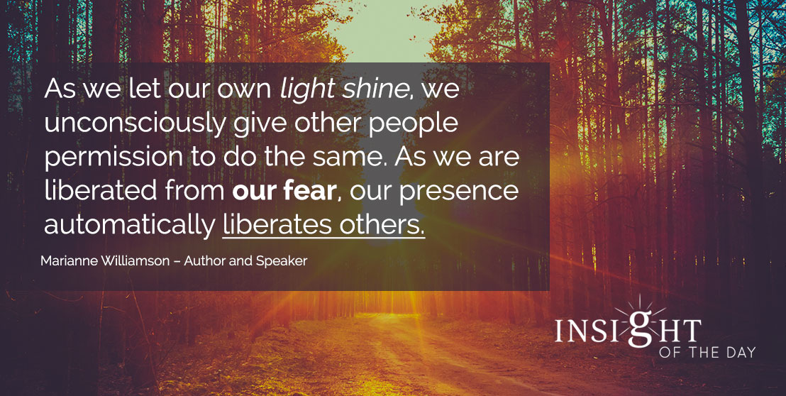 motivational quote: As we let our own light shine, we unconsciously give other people permission to do the same. As we are liberated from our fear, our presence automatically liberates others. - Marianne Williamson – Author and Speaker