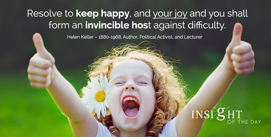 motivational quote: Resolve to keep happy, and your joy and you shall form an invincible host against difficulty. - Helen Keller – 1880-1968, Author, Political Activist, and Lecturer