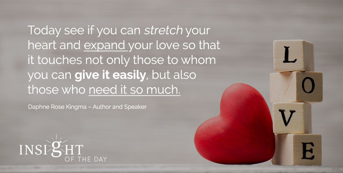 motivational quote: Today see if you can stretch your heart and expand your love so that it touches not only those to whom you can give it easily, but also those who need it so much. - Daphne Rose Kingma – Author and Speaker
