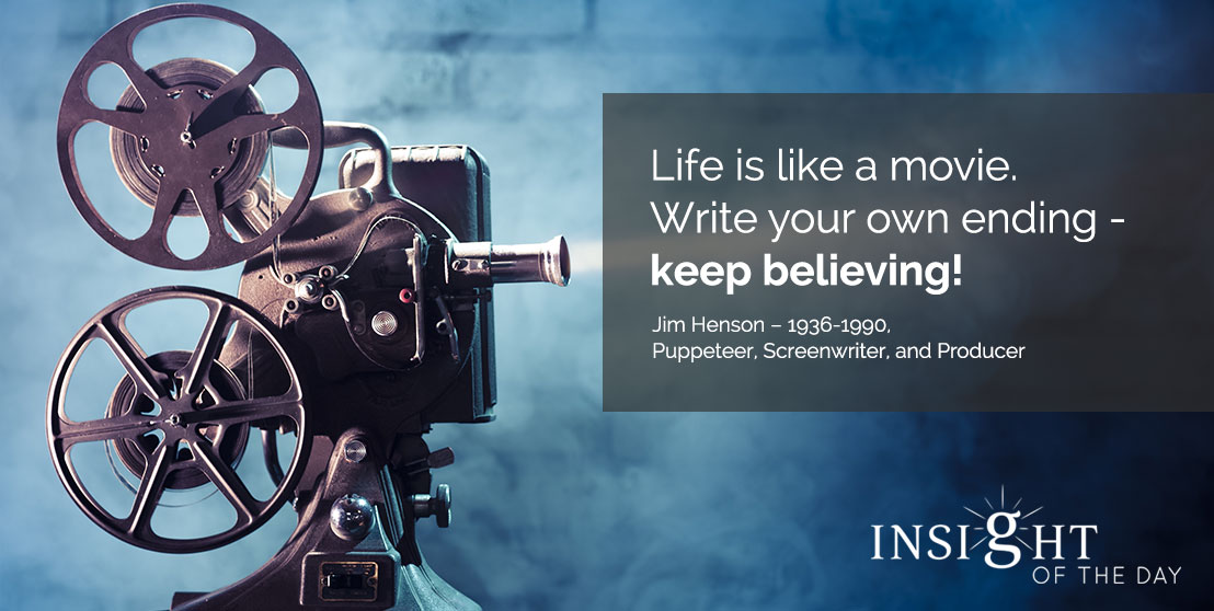 motivational quote: Life is like a movie. Write your own ending - keep believing! - Jim Henson – 1936-1990, Puppeteer, Screenwriter, and Producer