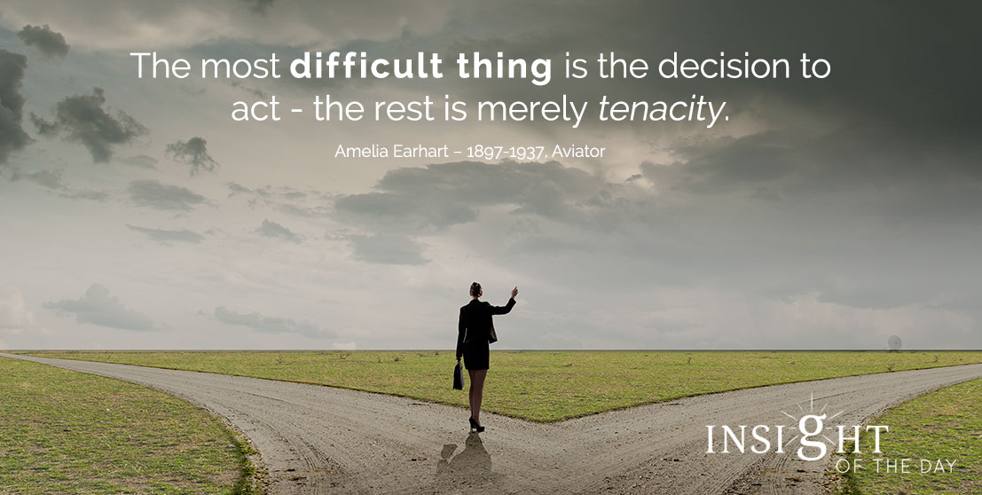 motivational quote: The most difficult thing is the decision to act - the rest is merely tenacity. - Amelia Earhart – 1897-1937, Aviator