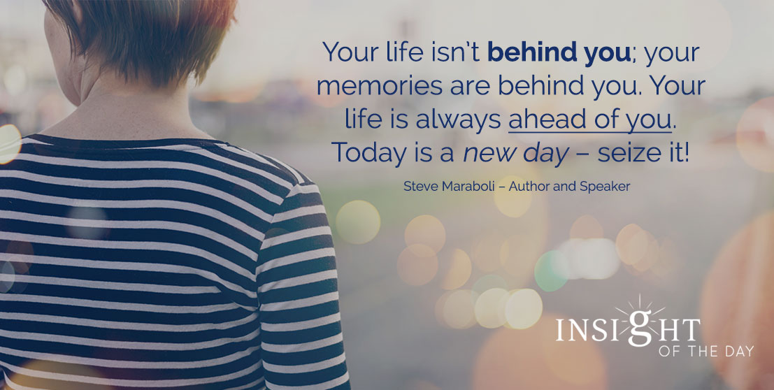 motivational quote: Your life isn't behind you; your memories are behind you. Your life is always ahead of you. Today is a new day – seize it! - Steve Maraboli – Author and Speaker