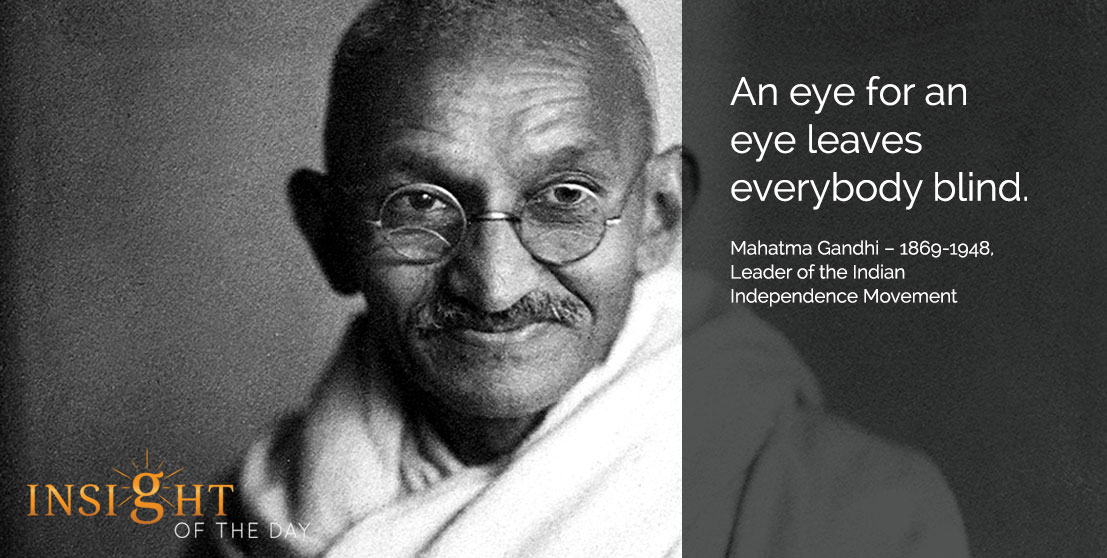 motivational quote: An eye for an eye leaves everybody blind. - Mahatma Gandhi – 1869-1948, Leader of the Indian Independence Movement