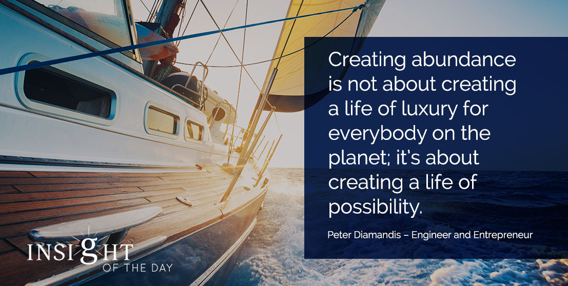 motivational quote: Creating abundance is not about creating a life of luxury for everybody on the planet; it's about creating a life of possibility. - Peter Diamandis – Engineer and Entrepreneur
