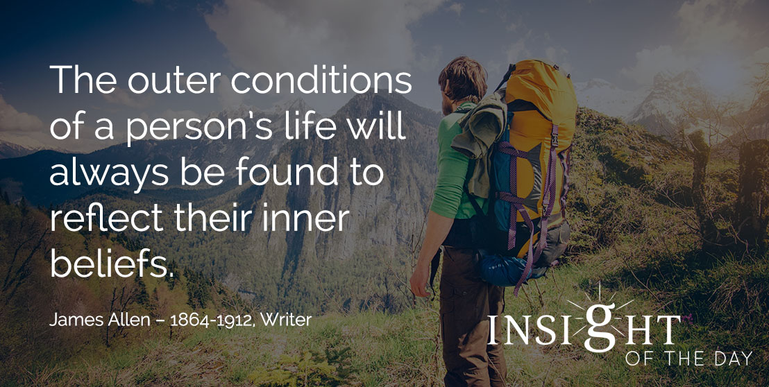 motivational quote: The outer conditions of a person's life will always be found to reflect their inner beliefs. - James Allen – 1864-1912, Writer