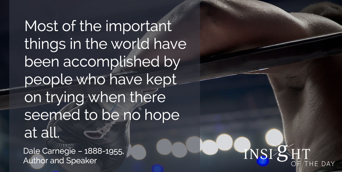 motivational quote: Most of the important things in the world have been accomplished by people who have kept on trying when there seemed to be no hope at all. - Dale Carnegie – 1888-1955, Author and Speaker