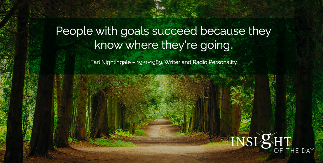motivational quote: People with goals succeed because they know where they're going. - Earl Nightingale – 1921-1989, Writer and Radio Personality