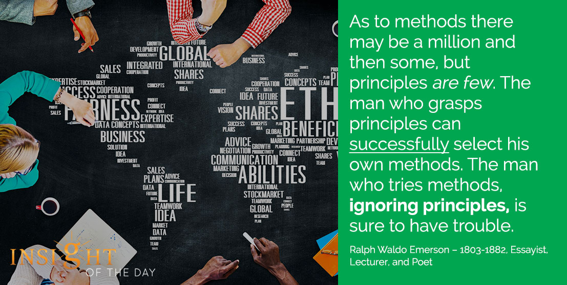 motivational quote: As to methods there may be a million and then some, but principles are few. The man who grasps principles can successfully select his own methods. The man who tries methods, ignoring principles, is sure to have trouble. - Ralph Waldo Emerson – 1803-1882, Essayist, Lecturer, and Poet