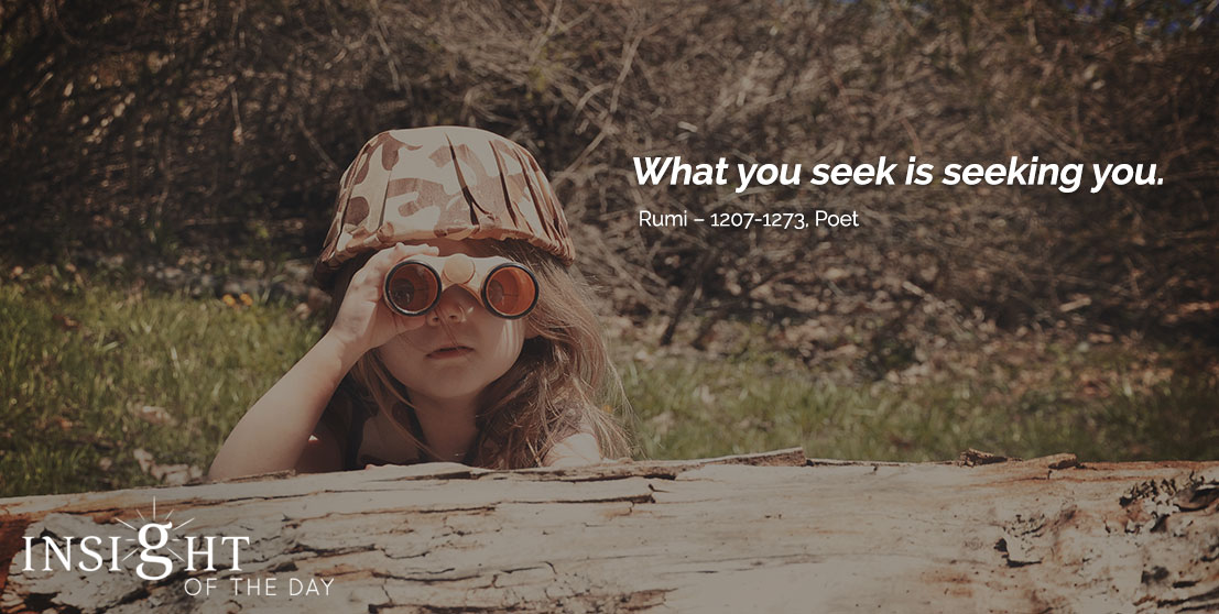 motivational quote: What you seek is seeking you. - Rumi – 1207-1273, Poet