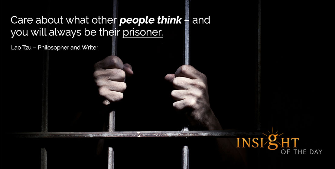 motivational quote: Care about what other people think – and you will always be their prisoner. - Lao Tzu – Philosopher and Writer