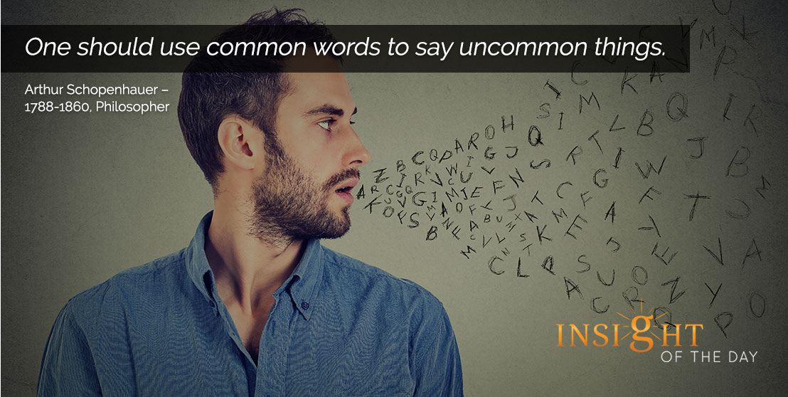 motivational quote: One should use common words to say uncommon things. - Arthur Schopenhauer – 1788-1860, Philosopher