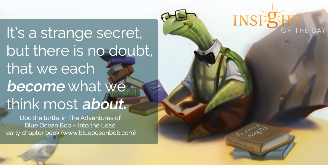 motivational quote: It's a strange secret, but there is no doubt, that we each become what we think most about. - Doc the Turtle, in The Adventures of Blue Ocean Bob – Into the Lead early chapter book (www.blueoceanbob.com)