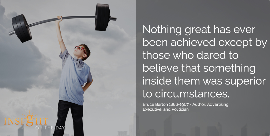 motivational quote: Nothing great has ever been achieved except by those who dared to believe that something inside them was superior to circumstances. - Bruce Barton 1886-1967 - Author, Advertising Executive, and Politician
