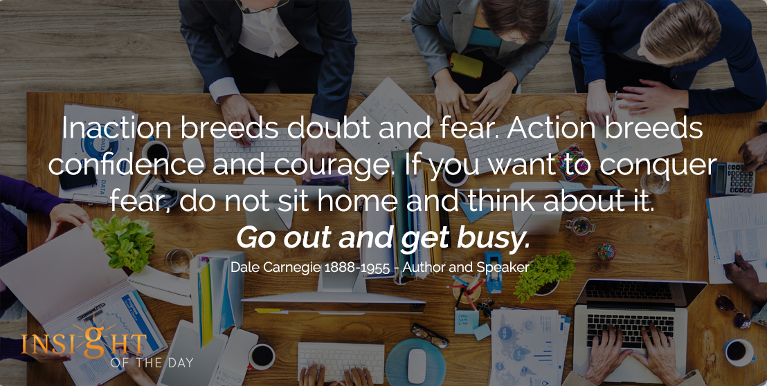 motivational quote: Inaction breeds doubt and fear. Action breeds confidence and courage. If you want to conquer fear, do not sit home and think about it. Go out and get busy. - Dale Carnegie 1888-1955 - Author and Speaker