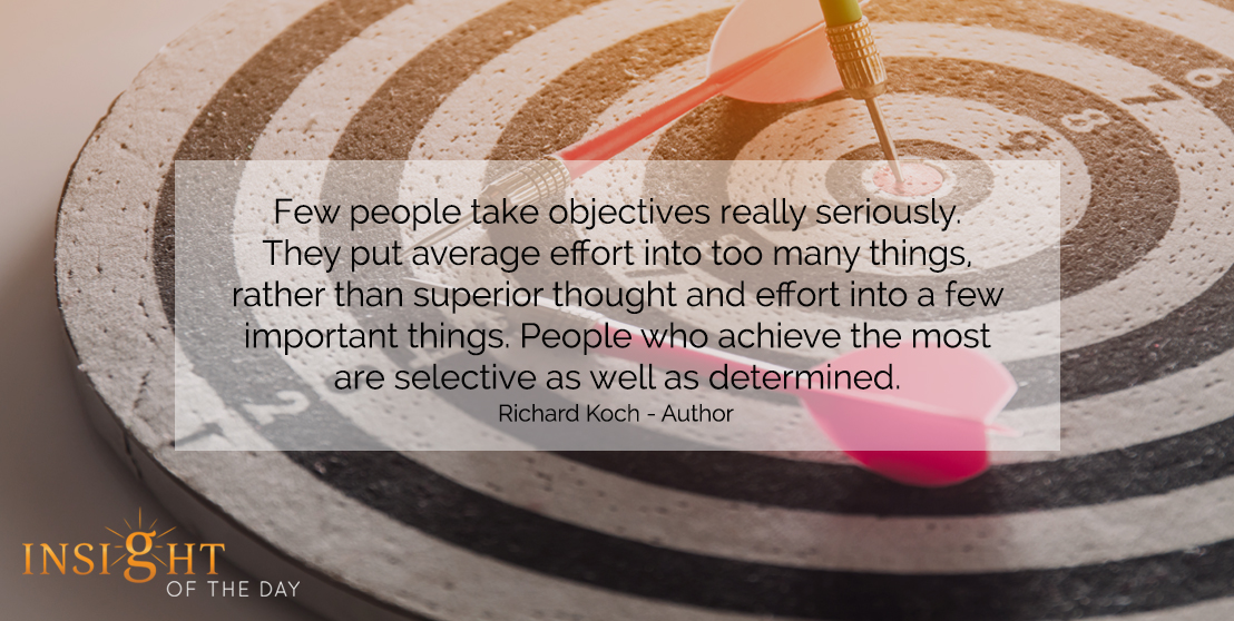 motivational quote: Few people take objectives really seriously. They put average effort into too many things, rather than superior thought and effort into a few important things. People who achieve the most are selective as well as determined. - Richard Koch - Author
