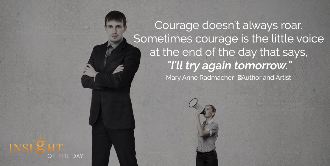 motivational quote: Courage doesn't always roar. Sometimes courage is the little voice at the end of the day that says, 'I'll try again tomorrow.' - Mary Anne Radmacher - Author and Artist