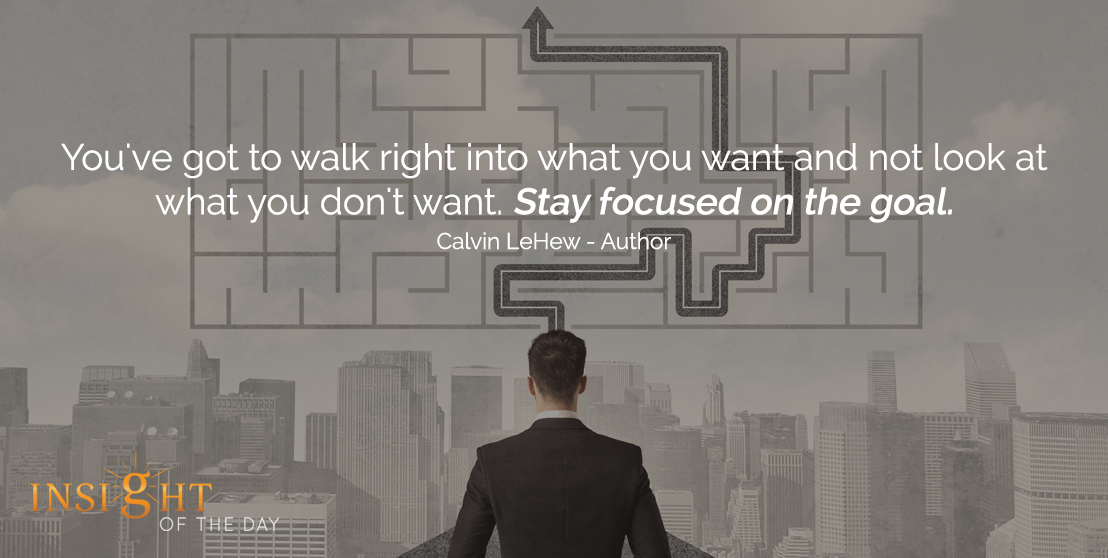 motivational quote: You've got to walk right into what you want and not look at what you don't want. Stay focused on the goal. - Calvin LeHew - Author